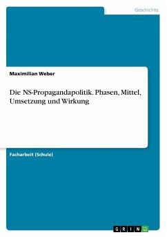 Die NS-Propagandapolitik. Phasen, Mittel, Umsetzung und Wirkung - Weber, Maximilian