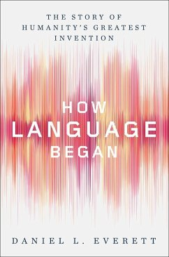 How Language Began: The Story of Humanity's Greatest Invention - Everett, Daniel L.