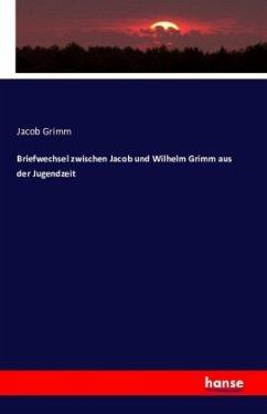 Briefwechsel zwischen Jacob und Wilhelm Grimm aus der Jugendzeit - Grimm, Jacob