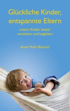Glückliche Kinder, entspannte Eltern - Mohr-Bartsch, Anne