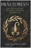 Praetorian - The Rise and Fall of Rome`s Imperial Bodyguard