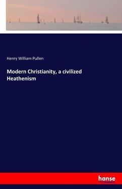 9783743315983 - Pullen, Henry William: Modern Christianity, a civilized Heathenism - Buch
