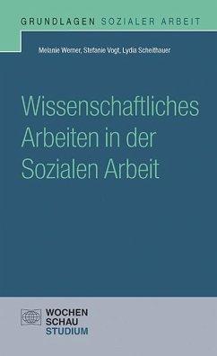 Wissenschaftliches Arbeiten in der Sozialen Arbeit - Werner, Melanie; Vogt, Stefanie; Scheithauer, Lydia