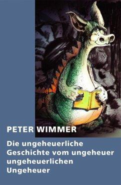 Die ungeheuerliche Geschichte vom ungeheuer ungeheuerlichen Ungeheuer (eBook, ePUB) - Wimmer, Peter