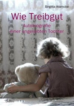 Wie Treibgut - Autobiografie einer ungeliebten Tochter - Warncke, Birgitta