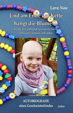 Und am Ende der Kette hängt die Blume - Als die Zeit stillstand, weil meine kleine Schwester an Krebs erkrankte - Autobiografie eines Geschwisterkindes (eBook, ePUB) - Nau, Lara