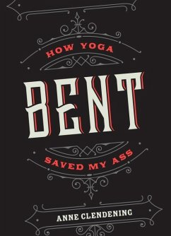 Bent: How Yoga Saved My Ass - Clendening, Anne