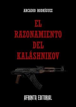 El Razonamiento del Kaláshnikov (eBook, ePUB) - Rodríguz, Arcadio
