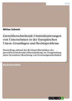 9783668318007 - Schoch, Niklas: Grenzüberschreitende Umstrukturierungen von Unternehmen in der Europäischen Union. Grundlagen und Rechtsprobleme - Buch