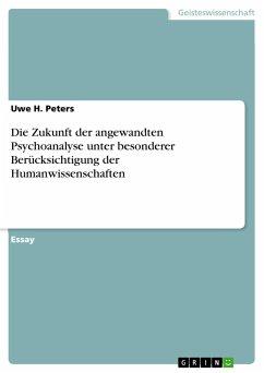 9783668310728 - Peters, Uwe H.: Die Zukunft der angewandten Psychoanalyse unter besonderer Berücksichtigung der Humanwissenschaften - Buch