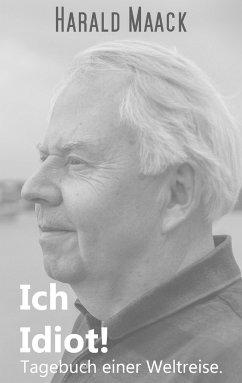 Ich Idiot! Tagebuch einer Weltreise - Maack, Harald