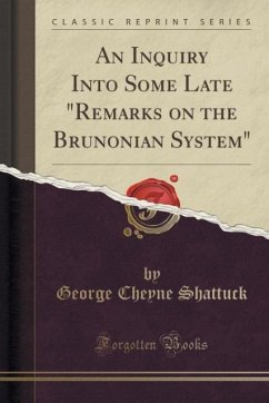 An Inquiry Into Some Late Remarks on the Brunonian System (Classic Reprint) - Shattuck, George Cheyne