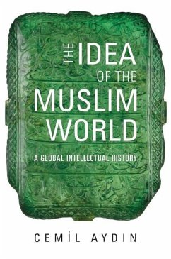 The Idea of the Muslim World - A Global Intellectual History - Aydin, Cemil
