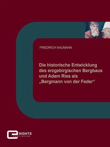"""Die historische Entwicklung des erzgebirgischen Bergbaus und Adam Ries als """"Bergmann von der Feder"""" (eBook, ePUB) - Naumann, Friedrich"""