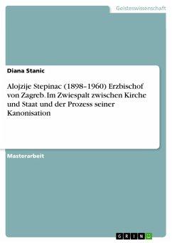 9783668317628 - Stanic, Diana: Alojzije Stepinac (1898-1960) Erzbischof von Zagreb. Im Zwiespalt zwischen Kirche und Staatund der Prozess seiner Kanonisation - Buch