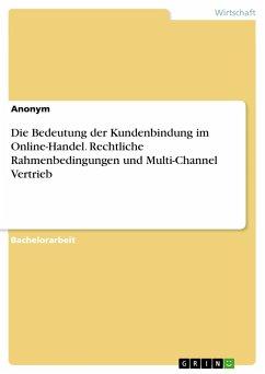 Die Bedeutung der Kundenbindung im Online-Handel. Rechtliche Rahmenbedingungen und Multi-Channel Vertrieb - Anonym