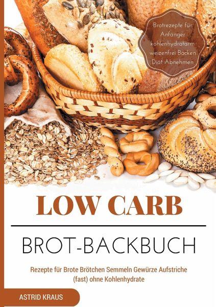 low carb brot backbuch rezepte f r brote br tchen semmeln gew rze aufstriche von astrid kraus. Black Bedroom Furniture Sets. Home Design Ideas