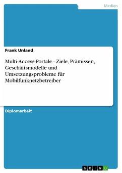 Multi-Access-Portale - Ziele, Prämissen, Geschäftsmodelle und Umsetzungsprobleme für Mobilfunknetzbetreiber (eBook, PDF) - Unland, Frank