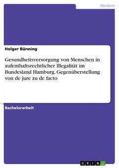 Gesundheitsversorgung von Menschen in aufenthaltsrechtlicher Illegalität im Bundesland Hamburg. Gegenüberstellung von de jure zu de facto