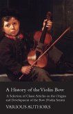 A History of the Violin Bow - A Selection of Classic Articles on the Origins and Development of the Bow (Violin Series) (eBook, ePUB)