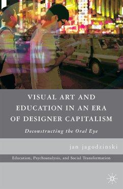 Visual Art and Education in an Era of Designer Capitalism (eBook, PDF) - jagodzinski, jan