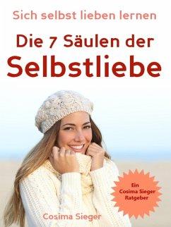 Selbstliebe: Sich selbst lieben lernen - Die 7 Säulen der Selbstliebe (eBook, ePUB) - Sieger, Cosima