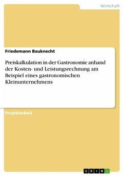 Preiskalkulation in der Gastronomie anhand der Kosten- und Leistungsrechnung am Beispiel eines gastronomischen Kleinunternehmens - Bauknecht, Friedemann