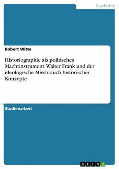 Historiographie als politisches Machtinstrument. Walter Frank und der ideologische Missbrauch historischer Konzepte