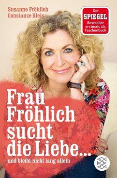 Frau Fröhlich sucht die Liebe ... und bleibt nicht lang allein - Fröhlich, Susanne; Kleis, Constanze