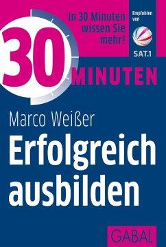 30 Minuten Erfolgreich ausbilden (eBook, PDF) - Weißer, Marco