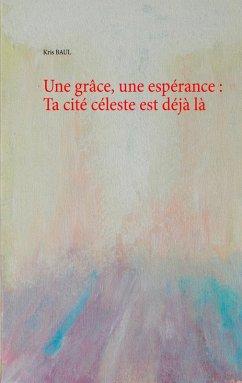 Une grâce, une espérance : Ta cité céleste est déjà là (eBook, ePUB)