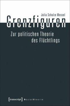 Grenzfiguren - Zur politischen Theorie des Flüchtlings - Schulze Wessel, Julia