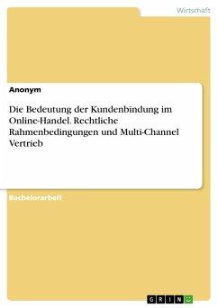 Die Bedeutung der Kundenbindung im Online-Handel. Rechtliche Rahmenbedingungen und Multi-Channel Vertrieb (eBook, PDF)