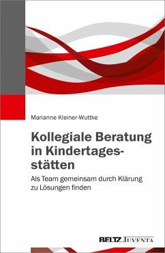 Kollegiale Beratung in Kindertagesstätten - Kleiner-Wuttke, Marianne