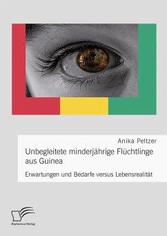 Unbegleitete minderjährige Flüchtlinge aus Guinea. Erwartungen und Bedarfe versus Lebensrealität (eBook, PDF) - Peltzer, Anika
