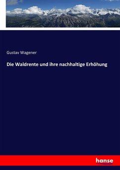 9783743401129 - Wagener, Gustav: Die Waldrente und ihre nachhaltige Erhöhung - كتاب