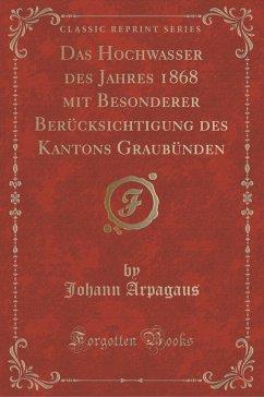 Das Hochwasser Des Jahres 1868 Mit Besonderer Berücksichtigung Des Kantons Graubünden (Classic Reprint)