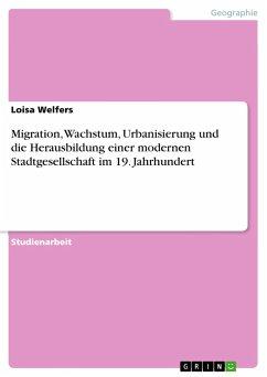 9783668310285 - Welfers, Loisa: Migration, Wachstum, Urbanisierung und die Herausbildung einer modernen Stadtgesellschaft im 19. Jahrhundert - Buch
