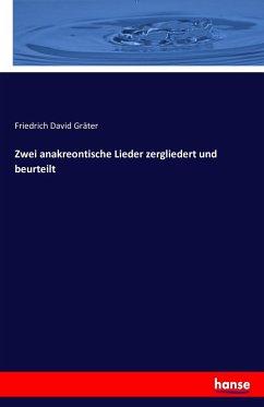 Zwei anakreontische Lieder zergliedert und beurteilt - Gräter, Friedrich David