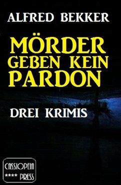 Mörder geben kein Pardon: Drei Krimis (eBook, ePUB) - Bekker, Alfred