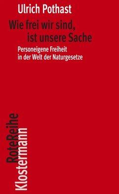 Wie frei wir sind, ist unsere Sache (eBook, ePUB) - Pothast, Ulrich
