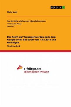 Das Recht auf Vergessenwerden nach dem Google-Urteil des EuGH vom 13.5.2014 und die Folgen