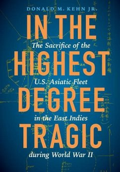 In the Highest Degree Tragic: The Sacrifice of the U.S. Asiatic Fleet in the East Indies During World War II - Kehn, Donald M.