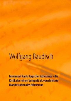 Immanuel Kants logischer Atheismus - die Kritik der reinen Vernunft als verschleierte Manifestation des Atheismus (eBook, ePUB)
