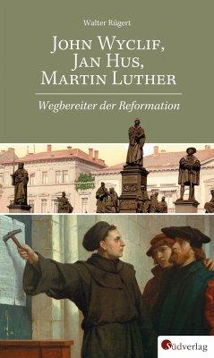 John Wyclif, Jan Hus, Martin Luther: Wegbereiter der Reformation - Rügert, Walter