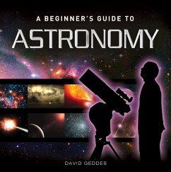A Beginner's Guide to Astronomy (eBook, ePUB) - Geddes, David