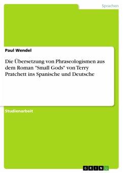 """Die Übersetzung von Phraseologismen aus dem Roman """"Small Gods"""" von Terry Pratchett ins Spanische und Deutsche (eBook, PDF)"""