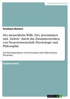 """Der menschliche Wille. Frei, determiniert und """"befreit"""" durch das Zusammenwirken von Neurowissenschaft, Psychologie und Philosophie (eBook, PDF)"""