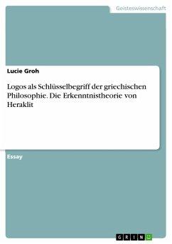 Logos als Schlüsselbegriff der griechischen Philosophie. Die Erkenntnistheorie von Heraklit (eBook, PDF)