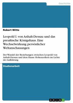 Leopold I. von Anhalt-Dessau und das preußische Königshaus. Eine Wechselwirkung persönlicher Weltanschauungen (eBook, PDF)
